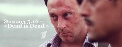 Эпизод 5.12 – «Dead is Dead» – 21 ноября 2009, Первый канал